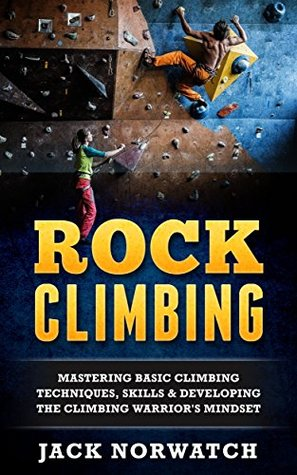 [PDF] [EPUB] Rock Climbing: Mastering Basic Climbing Techniques, Skills and Developing The Climbing Warrior's Mindset (Rock Climbing, Bouldering, Caving, Hiking) Download by Jack Norwatch