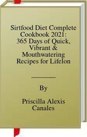 [PDF] [EPUB] Sirtfood Diet Complete Cookbook 2021: 365 Days of Quick, Vibrant and Mouthwatering Recipes for Lifelong Health Download by Priscilla Alexis Canales