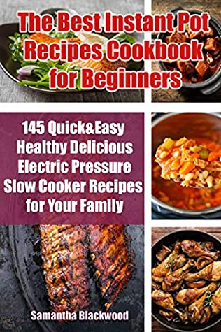 [PDF] [EPUB] The Best Instant Pot Recipes Cookbook for Beginners: 145 Quick and Easy Healthy Delicious Electric Pressure Slow Cooker Recipes for Your Family Download by Samantha Blackwood