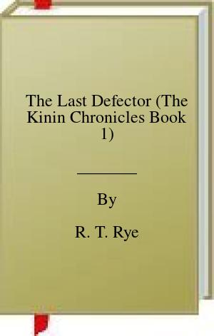 [PDF] [EPUB] The Last Defector (The Kinin Chronicles Book 1) Download by R. T. Rye