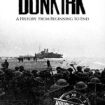 [PDF] [EPUB] World War II Dunkirk: A History From Beginning to End Download