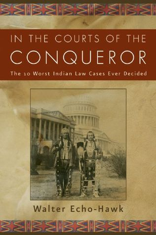 [PDF] [EPUB] In the Courts of the Conqueror: The 10 Worst Indian Law Cases Ever Decided Download by Walter Echo-Hawk