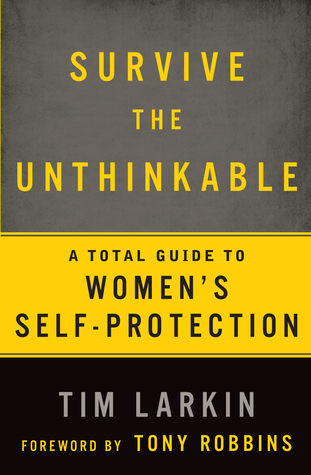 [PDF] [EPUB] Survive the Unthinkable: The 5 Most Effective Methods and 2 Controversial Truths about Women's Self-Protection Download by Tim Larkin