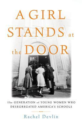 [PDF] [EPUB] A Girl Stands at the Door: The Generation of Young Women Who Desegregated America's Schools Download by Rachel Devlin