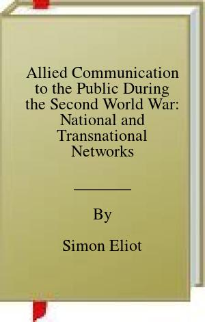 [PDF] [EPUB] Allied Communication to the Public During the Second World War: National and Transnational Networks Download by Simon Eliot