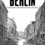 [PDF] [EPUB] Battle of Berlin – World War II: A History From Beginning to End (World War 2 Battles Book 9) Download