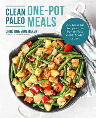 [PDF] [EPUB] Clean Paleo One-Pot Meals: 100 Delicious Recipes from Pan to Plate in 30 Minutes or Less Download by Christina Shoemaker