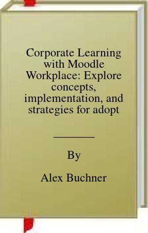 [PDF] [EPUB] Corporate Learning with Moodle Workplace: Explore concepts, implementation, and strategies for adopting Moodle Workplace in your organization Download by Alex Buchner