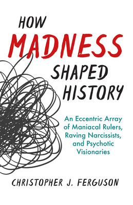 [PDF] [EPUB] How Madness Shaped History: An Eccentric Array of Maniacal Rulers, Raving Narcissists, and Psychotic Visionaries Download by Christopher J. Ferguson