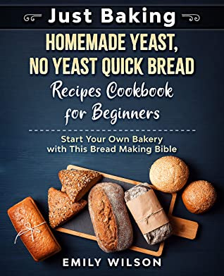 [PDF] [EPUB] Just Baking: Homemade Yeast, No Yeast Quick Bread Recipes Cookbook for Beginners. Start Your Own Bakery with This Bread Making Bible Download by Emily Wilson
