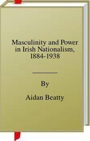 [PDF] [EPUB] Masculinity and Power in Irish Nationalism, 1884-1938 Download by Aidan Beatty
