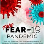[PDF] [EPUB] The FEAR-19 Pandemic: How lies, damn lies, and fake statistics created a pandemic of fear that spread faster and created more damage than COVID-19 ever could have by itself. Download