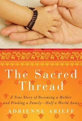 [PDF] [EPUB] The Sacred Thread: A True Story of Becoming a Mother and Finding a Family--Half a World Away Download by Adrienne Arieff