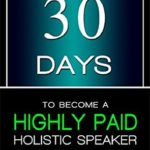 [PDF] [EPUB] 30 Days to Become a Highly Paid Holistic Speaker: A Complete Step-By-Step Guide to Build Your Business Download