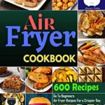 [PDF] [EPUB] Air Fryer Cookbook #2021: Go To Beginners 600 Air Fryer Recipes For a Crispier Day Download