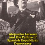 [PDF] [EPUB] Alejandro Lerroux and the Failure of Spanish Republican Democracy: A Political Biography (1864–1949) Download