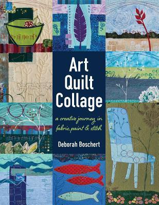 [PDF] [EPUB] Art Quilt Collage: A Creative Journey in Fabric, Paint and Stitch Download by Deborah Boschert