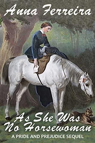 [PDF] [EPUB] As She Was No Horsewoman: A Pride and Prejudice Sequel Download by Anna Ferreira