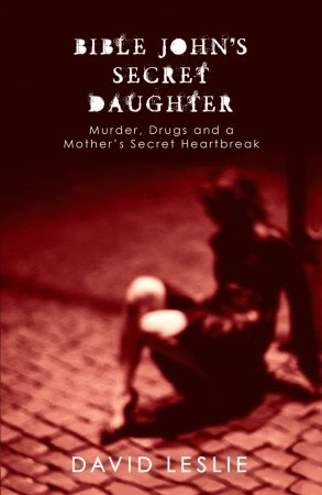 [PDF] [EPUB] Bible John's Secret Daughter: Murder, Drugs and a Mother's Secret Heartbreak Download by David Leslie