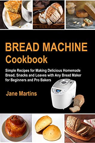 [PDF] [EPUB] Bread Machine Cookbook: Simple Recipes for Making Delicious Homemade Bread, Snacks and Loaves with Any Bread Maker for Beginners and Pro Bakers Download by Jane Martins