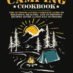[PDF] [EPUB] Camping Cookbook: The Outdoor Lover's Complete Guide to Delicious, Healthy, and Nutritious Recipes After a Long Day Outdoors Download