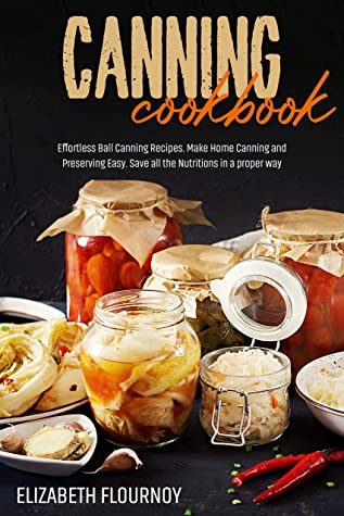 [PDF] [EPUB] Canning Cookbook: Effortless Ball Canning Recipes. Make Home Canning and Preserving Easy. Save all the Nutritions in a proper way Download by Elizabeth Flournoy