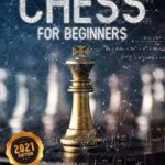[PDF] [EPUB] Chess for Beginners: A Comprehensive Guide to Chess Openings and How to Play Chess Like a GrandMaster and Win Every Single Time Download