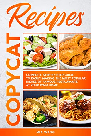 [PDF] [EPUB] Copycat Recipes: Complete Step-by-step Guide to Easily Making the Most Popular Dishes of Famous Restaurants at Your Own Home Download by Mia Wang