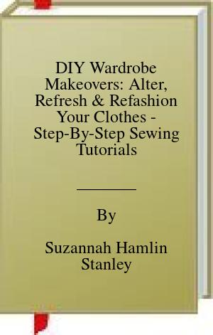 [PDF] [EPUB] DIY Wardrobe Makeovers: Alter, Refresh and Refashion Your Clothes - Step-By-Step Sewing Tutorials Download by Suzannah Hamlin Stanley