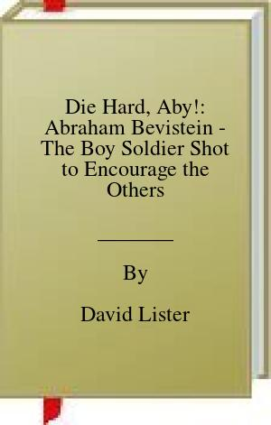 [PDF] [EPUB] Die Hard, Aby!: Abraham Bevistein - The Boy Soldier Shot to Encourage the Others Download by David Lister