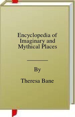 [PDF] [EPUB] Encyclopedia of Imaginary and Mythical Places Download by Theresa Bane