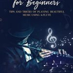 [PDF] [EPUB] Flute for Beginners: Tips and Tricks of Playing Beautiful Music Using a Flute Download