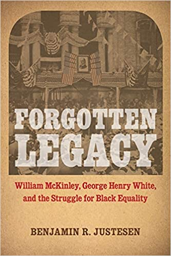 [PDF] [EPUB] Forgotten Legacy: William McKinley, George Henry White, and the Struggle for Black Equality Download by Benjamin R. Justesen