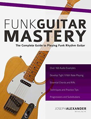 [PDF] [EPUB] Funk Guitar Mastery: The Complete Guide to Playing Funk Rhythm Guitar Download by Joseph Alexander