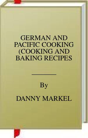 [PDF] [EPUB] GERMAN AND PACIFIC COOKING (COOKING AND BAKING RECIPES Download by DANNY MARKEL
