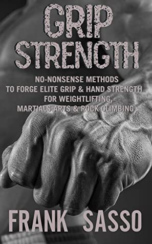 [PDF] [EPUB] Grip Strength: No-Nonsense Methods To Forge Elite Grip and Hand Strength For Weightlifting, Martials Arts and Rock Climbing Download by Frank Sasso