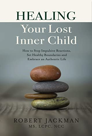 [PDF] [EPUB] Healing Your Lost Inner Child: How to Stop Impulsive Reactions, Set Healthy Boundaries and Embrace an Authentic Life Download by Robert  Jackman