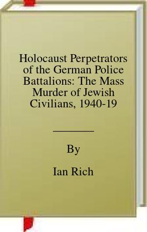 [PDF] [EPUB] Holocaust Perpetrators of the German Police Battalions: The Mass Murder of Jewish Civilians, 1940-1942 Download by Ian Rich