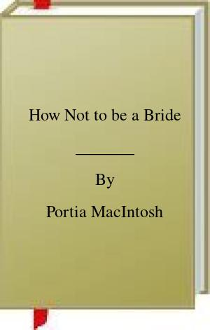 [PDF] [EPUB] How Not to be a Bride Download by Portia MacIntosh
