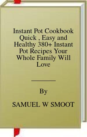 [PDF] [EPUB] Instant Pot Cookbook Quick , Easy and Healthy 380+ Instant Pot Recipes Your Whole Family Will Love Download by SAMUEL W SMOOT