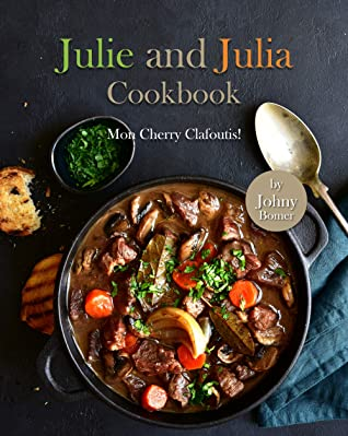 [PDF] [EPUB] Julie and Julia Cookbook: Mon Cherry Clafoutis! Download by Johny Bomer