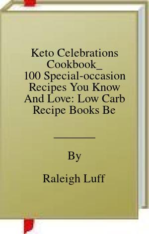 [PDF] [EPUB] Keto Celebrations Cookbook_ 100 Special-occasion Recipes You Know And Love: Low Carb Recipe Books Best Sellers Download by Raleigh Luff