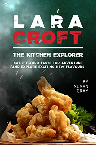 [PDF] [EPUB] Lara Croft the Kitchen Explorer: Satisfy Your Taste for Adventure and Explore Exciting New Flavours Download by Susan Gray