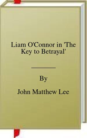 [PDF] [EPUB] Liam O'Connor in 'The Key to Betrayal' Download by John Matthew Lee