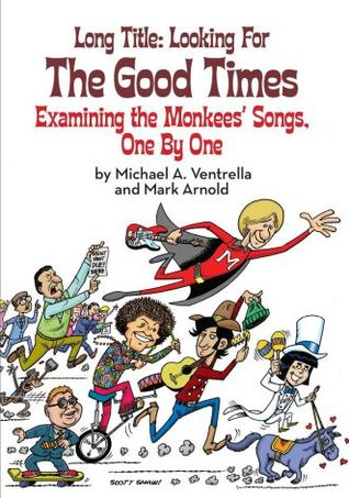 [PDF] [EPUB] Long Title: Looking for the Good Times; Examining the Monkees' Songs, One by One Download by Michael A. Ventrella