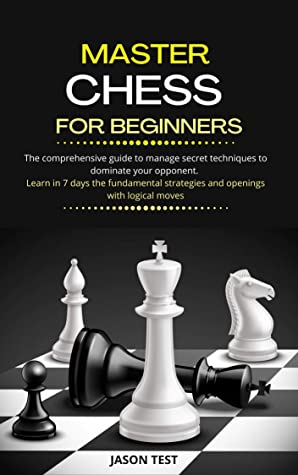 [PDF] [EPUB] MASTER CHESS FOR BEGINNERS: The comprehensive guide to manage secret techniques to dominate your opponent. Learn in 7 days the fundamental strategies and openings with logical moves Download by Jason Test