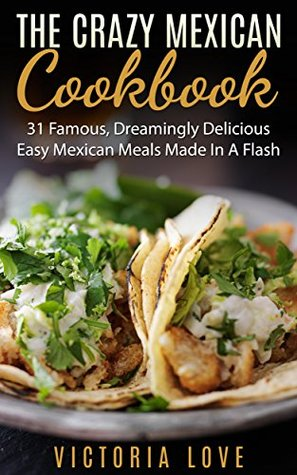 [PDF] [EPUB] Mexican: Crazy Mexican Recipes Cookbook: 31 Famous, Dreamingly Delicious, Easy, Mexican Meals Made In A Flash (mexican, mexican recipes, mexican recipes cookbook) Download by Victoria Love