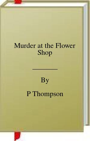 [PDF] [EPUB] Murder at the Flower Shop Download by P Thompson