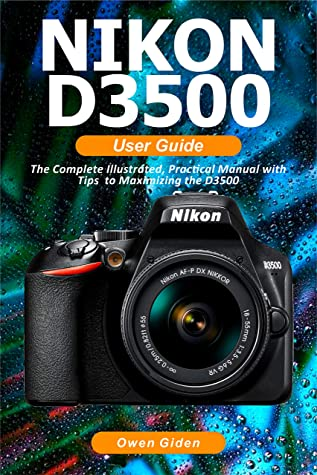 [PDF] [EPUB] NIKON D3500 User Guide: The Complete Illustrated, Practical Manual with Tips to Maximizing the D3500 Download by Owen Giden