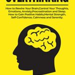 [PDF] [EPUB] OVERTHINKING: How to Rewire Your Brain, Control Your Thoughts, Emotions, Anxiety, Procrastination and Sleep. How to Gain Positive Habits, Mental Strength, Self-Confidence, Calmness and Serenity. Download
